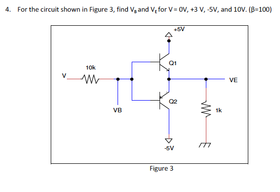 For the circuit shown in Figure 3, find VB and VE