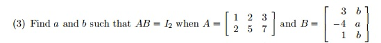 Find a and b such that AB = I2 when A = and B=