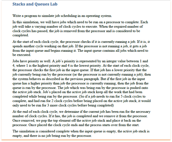 Stacks and Queues Lab Write a program to simulate job scheduling in an operating system In this simulation, we will have jobs which need to be run on a processor to complete. Each job will take a varying number of clock cycles to execute. When the required number of clock cycles has passed, the job is removed from the processor and is considered to be At the start of each clock cycle, the processor checks if it is currently running a job. If it is, it spends another cycle working on that job. If the processor is not running a job, it gets a job from the input queue and begins running it. The input queue contains all jobs which need to be executed. Jobs have priority as well. A jobs priority is represented by an integer value between 1 and 4, where 1 is the highest priority and 4 is the lowest priority. At the start of each clock cycle, the processor checks the first job in the input queue. If that job has a lower priority that the job currently being run by the processor (or the processor is not currently running a job), then the system behaves as described in the previous paragraph. But if the first job in the input queue has a higher priority than job the processor is currently running, then the job from the queue is run by the processor. The job which was being run by the processor is pushed onto the active job stack. Jobs placed on the active job stack keep all the work that had been completed while being run by the processor. (So if a job needs to run for 5 clock cycles to complete, and had run for 2 clock cycles before being placed on the active job stack, it would only need to be run for 3 more clock cycles before being completed) At the end of each clock cycle, we determine if the current job has been run for the necessary number of clock cycles. If it has, the job is completed and we remove it from the processor Once removed, we pop the top element off the active job stack and place it back on the processor. Once placed the clock cycle ends and the process 
