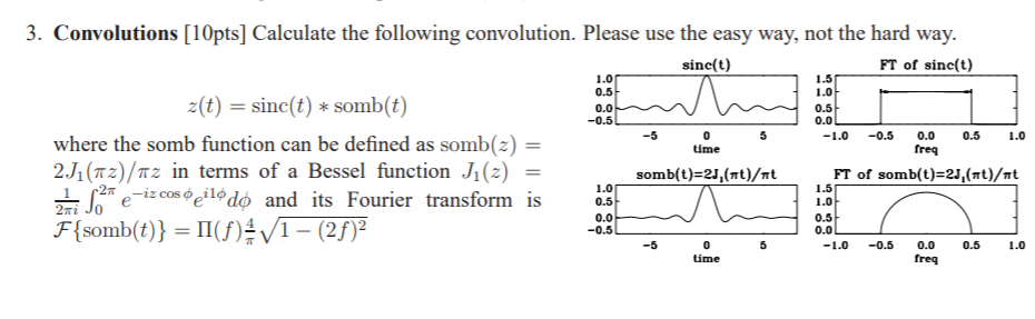 3. Convolutions [10pts] Calculate the following convolution. Please use the easy way, not the hard way. sinc(t) FT of sinc(t) 1.5 1.0 1.0 t)sinc(tsomb(t) 0.0 1.0 where the somb function can be defined as somb(z) 2J1(nz)/? in terms of a Bessel function J1(2) 2mi Jo ime freq somb(t)-2J,(nt)/mt FT of somb(t)-2,(mt)/?t 1.5 1.0 0.5 0.0 Je5c*deedo and its Fourier transform is 1.0 -12 cos ???lo 0.0 time freq