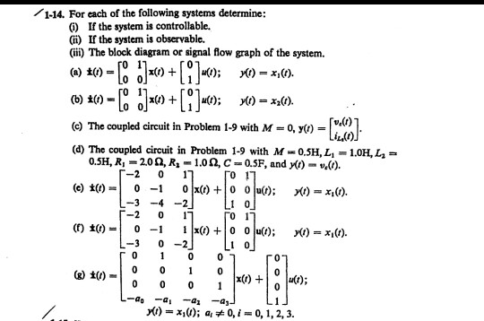 1-14. For each of the following systems determine: C) If the system is controllable. lf the system is observable. (ii) The block diagram or signal flow graph of the system. -[en] (e) The coupled circuit in Problem 1-9 with M = 0, y() (d) The coupled circuit in Problem 1-9 with M-0.5H,L, 1.0H, La 0.5H, R = 20 Ω, R,-1.0 Ω, C-0.5F, and y()-U40, -2 0 1 -2 01 -3 0-2 0 1 0 2) t00 0 y(t)-x,o); al * 0, 0, 1, 2, 3.