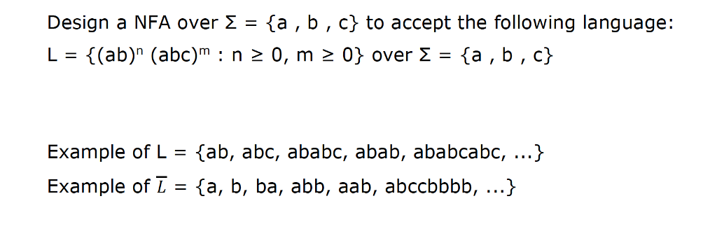 Design a NFA over Σ = {a , b , c} to accept the following language: L = {(ab)n (abo)m : n 0, m 0} over Σ = {a , b , c} Example of L = {ab, abc, aba bc, abab, ababcabc, Example of L= {a, b, ba, abb, aab, abccbbbb, ) )