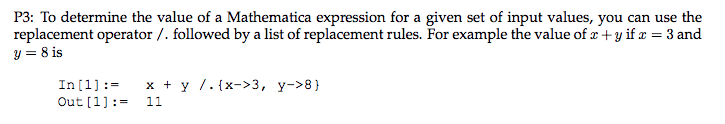 P3: To determine the value of a Mathematica expression for a given set of input values, you can use the replacement operator /.followed by a list of replacement rules. For example the value of z +yifa 3 and y=81s x y /.lx->3, y->8) Out [1- 11