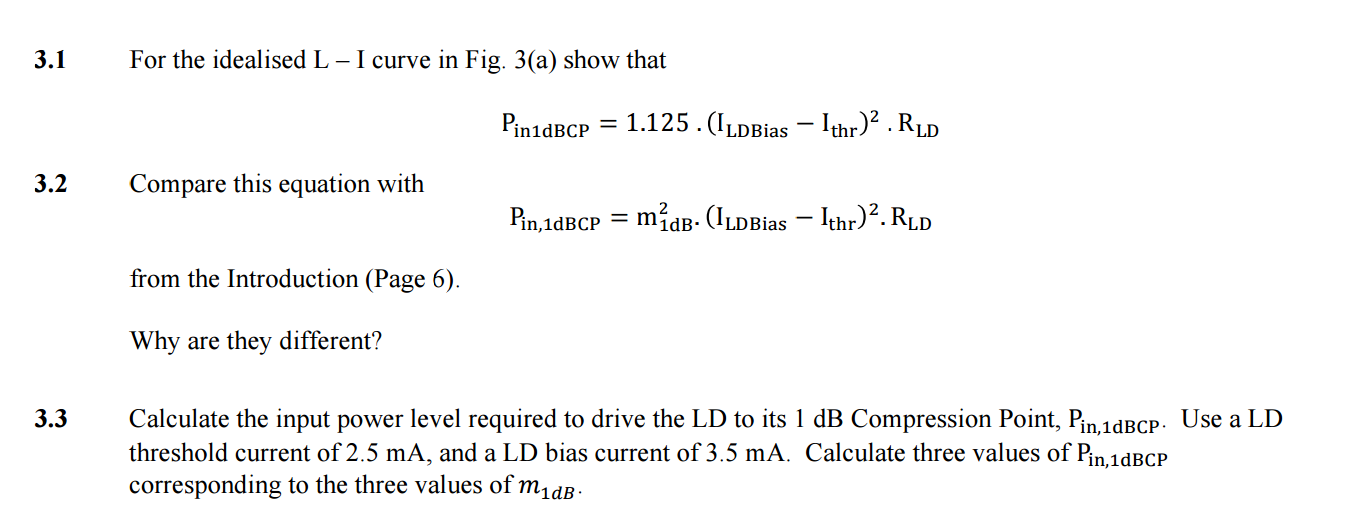 .1 For the idealised L I curve in Fig. 3(a) show that Pm1aBc 1.125 LDias-hr RD in1dBCP 3.2 Compare this equation with from the Introduction (Page 6). Why are they different? 3.3 Calculate the input power level required to drive the LD to its 1 dB Compression Point, Pin,1dBCP Use a LD threshold current of 2.5 mA, and a LD bias current of 3.5 mA. Calculate three values of Pin,1dBCP corresponding to the three values of midB-