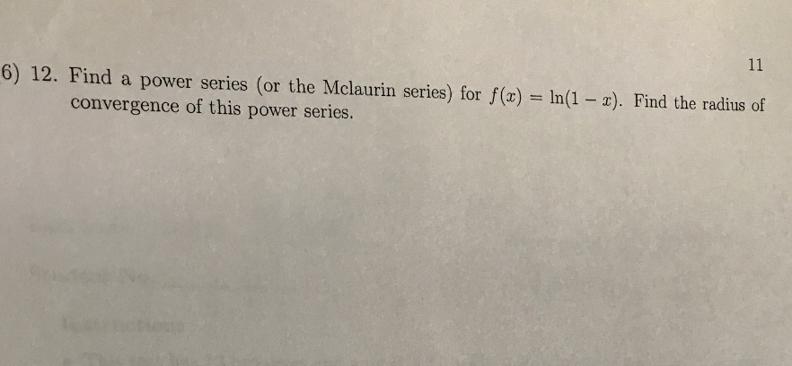 6) 12. Find a power series (or the Mclaurin series) for f(x) = ln(1-x). Find the radius of convergence of this power series.