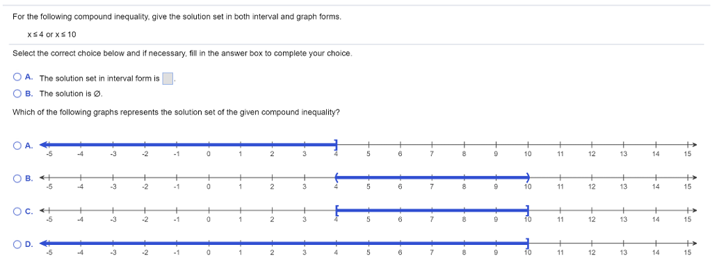 For the following compound inequality. give the solution set in both interval and graph forms Select the correct choice below and if necessary, fill in the answer box to complete your choice A. The solution set in interval form is B. The solution is Which of the following graphs represents the solution set of the given compound inequality? OA. 10 14 15 10 12 13 15 OC. 12 13 15 12