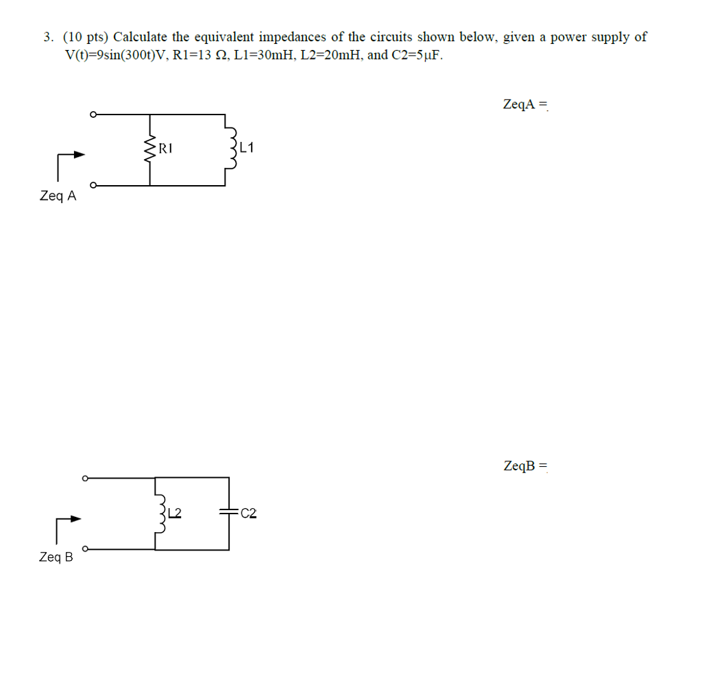 3. (10 pts) Calculate the equivalent impedances of the circuits shown below, given a power supply of y(t)-9sin(300t)V. R1-13 Ω, L1=30mH. L2-20m H. and C2-5uP. RI L1 ZeqB- L2 C2 Zeq B
