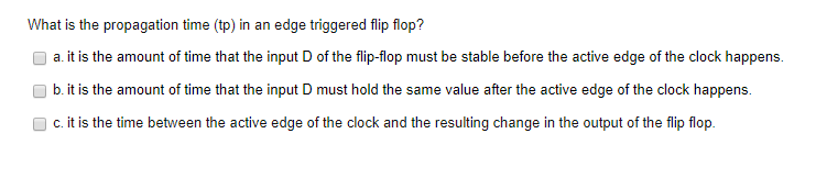 What is the propagation time (tp) in an edge triggered flip flop? a. it is the amount of time that the input D of the flip-flop must be stable before the active edge of the clock happens. b. it is the amount of time that the input D must hold the same value after the active edge of the clock happens. c. it is the time between the active edge of the clock and the resulting change in the output of the flip flop.