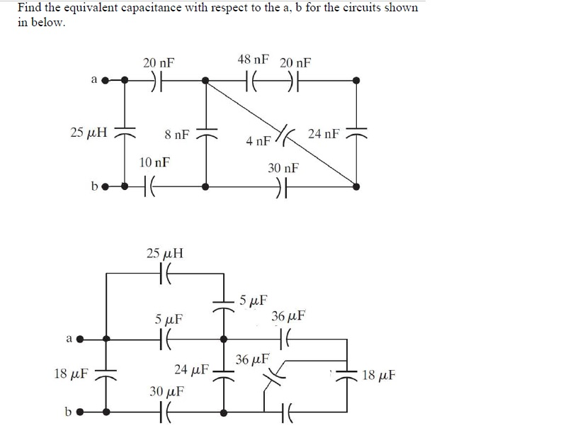 Find the equivalent capacitance with respect to the a, b for the circuits shown in below 20 nF 48 nF 20 nF 4 nF 24 nF 10 nF 30 nF 25 μΗ 36 uF 36 uF 18 uF 24 uF