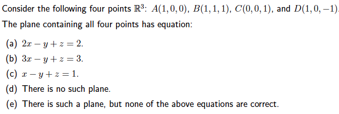 Consider the following four points R3: A(1,0,0), B(1, 1,1), C(0,0,1), and D(1,0,-1) The plane containing all four points has equation: (a) 2x-y+z= 2. (b) 3x-y+z= 3. (c) x-y + z = 1. (d) There is no such plane. (e) There is such a plane, but none of the above equations are correct.