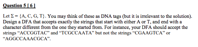 Question 5 ! Let Σ-A, C, G, T } . You may think of these as DNA tags (but it is irrelevant to the solution). Design a DFA that accepts exactly the strings that start with either A or T, and end with a character different from the one they started from. For instance, your DFA should accept the strings ACCGGTAC and TCGCCAATA but not the strings CGAAGTCA or AGGCCAAACGCA.