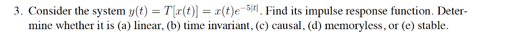 3. Consider the system y(t)-T r(t)]-x(t)?_5 tl Find its impulse response function. Deter- mine whether it is (a) linear, (b) time invariant, (c) causal, (d) memoryless, or (e) stable.