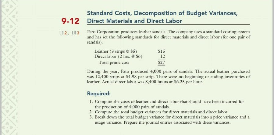 Standard Costs, Decomposition of Budget Variances, Direct Materials and Direct Labor 9-12 L02, L03 Corporation produces leather sandals. lhe company uses a standard costing system and has set the following standards for direct materials and direct labor (for one pair of sandals): Leather (3 strips S5) Direct labor (2 hrs. S6) $15 12 $27 Total prime cost During the year, Pato produced 4,000 pairs of sandals. The actual leather purchased was 12,400 strip leather. Actual direct labor was 8,400 hours at S6.25 per hour s at $4.98 per strip. There were no beginn ing or ending inventories o Required: I. Compute the costs of leather and direct labor that should have been incurred for the production of 4,000 pairs of sandals. 2. Compute the total budget variances for direct materials and direct labor 3. Break down the total budget variance for direct materials into a price variance and a usage variance. Prepare the journal entries associated with these variances