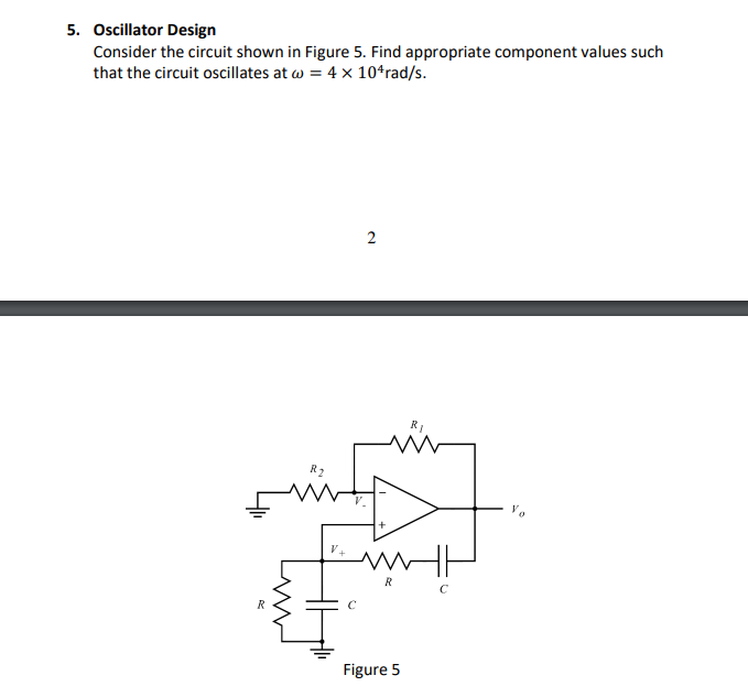 5. Oscillator Design Consider the circuit shown in Figure 5. Find appropriate component values such that the circuit oscillates at ω-4 10°rad/s Figure 5
