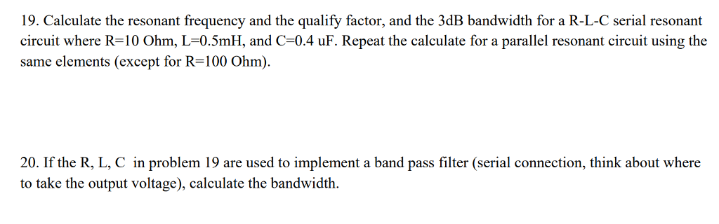 19. Calculate the resonant frequency and the qualify factor, and the 3dB bandwidth for a R-L-C serial resonant circuit where R-10 Ohm, L-0.5mH, and C-0.4 uF. Repeat the calculate for a parallel resonant circuit using the same elements (except for R=100 Ohm) 20. If the R, L, C in problem 19 are used to implement a band pass filter (serial connection, think about where to take the output voltage), calculate the bandwidth