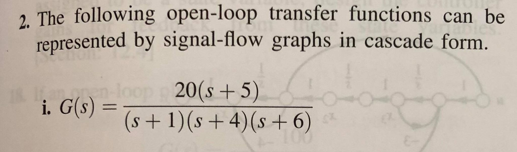 2. The following open-loop transfer functions can be represented by signal-flow graphs in cascade form 20(s +5) i. G(s) =