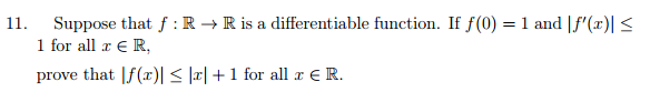 11. Suppose that f R R is a differentiable function. If f(0) 1 and If (z)l S 1 for all r E R prove that If (z)l S la I 1 for all E R.