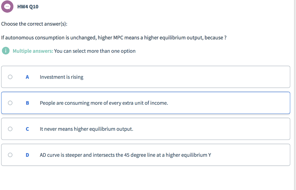 HW4 Q10 Choose the correct answer(s): If autonomous consumption is unchanged, higher MPC means a higher equilibrium output, because ? Multiple answers: You can select more than one option O A Investment is rising O B People are consuming more of every extra unít of income OCmeans higher equilibrium output O DAD curve is steeper and intersects the 45 degree line at a higher equilibrium Y