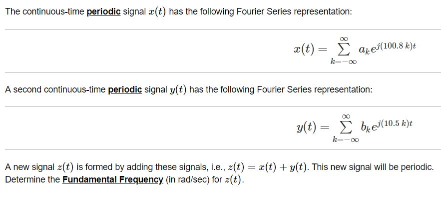 The continuous-time periodic signal r(t) has the following Fourier Series representation Σ akej(100.8 k)? 一一00 A second continuous-time periodic signal y(t) has the following Fourier Series representation y(t)= Σ ber 10.5 k)t A new signal 2(t) is formed by adding these signals, i.e., z(t)(t) y(t). This new signal will be periodic. Determine the Fundamental Frequency (in rad/sec) for z(t)