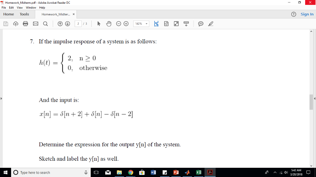 Homework_Midterm.pdf - Adobe Acrobat Reader DC File Edit View Window Help Home Tools Sign In Homework_Midter...x 7. If the impulse response of a system is as follows h(2, n20 0, otherwise And the input is: Determine the expression for the output y[n] of the system. Sketch and label the y[n] as well. O Type here to search 5:42 AM 3/20/2018