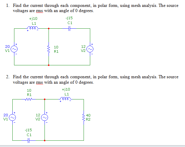 1. Find the current through each component, in polar form, using mesh analysis. The source voltages are ms with an angle of 0 degrees +110 L1 15 C1 20 10 R1 12 V2 2. Find the current through each component, in polar form, using mesh analysis. The source voltages are ms with an angle of 0 degrees 10 R1 +110 L1 12 V2 20 40 R2 115 C1