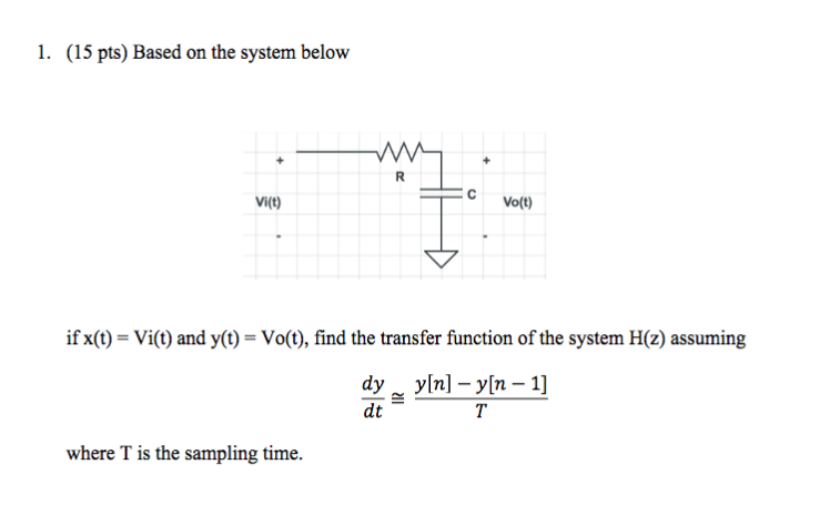 1. (15 pts) Based on the system below Vi(t) Vo(t) if x(t) = Vi(t) and y(t) = Vo(t), find the transfer function of the system H(z) assuming dy yln] -y[n - 1] dt where T is the sampling time.