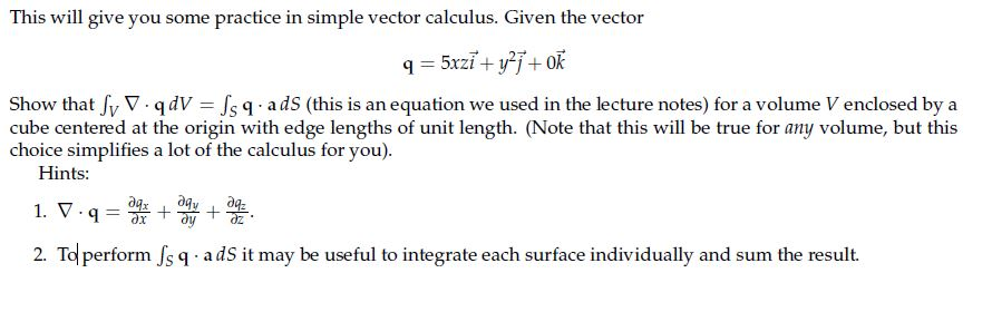 This will give you some practice in simple vector calculus. Given the vector Show that fv ▽ qdV-Is q . cube centered at the origin with edge lengths of unit length. (Note that this will be true for any volume, but this choice simplifies a lot of the calculus for you a dS (this is an equation we used in the lecture notes) for a volume V enclosed by a Hints 1.v.q噜傍慢. 2. To perform Js q adS it may be useful to integrate each surface individually and sum the result.