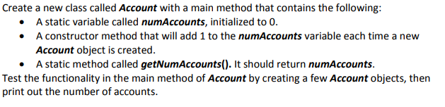 Create a new class called Account with a main method that contains the following: A static variable called num Accounts, initialized to 0. A constructor method that will add 1 to the numAccounts variable each time a new Account object is created. A static method called getNumAccounts(). It should return numAccounts · Test the functionality in the main method of Account by creating a few Account objects, thern print out the number of accounts