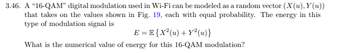 3.46. A 16-QAM digital modulation used in Wi-Fi can be modeled as a random vector (X(u), Y(u) that takes on the values shown in Fig. 19, each with equal probability. The energy in this type of modulation signal is What is the numerical value of energy for this 16-QAM modulation?