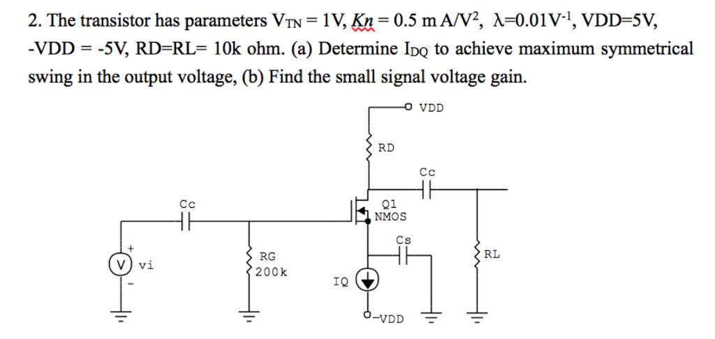 2. The transistor has parameters VTN-1У, Kn_ 0.5 mA/V2, x 0.01w, yDD-5V, -VDD--SV, RD=RL= 10k ohm. (a) Determine IDQ to achieve maximum symmetrical swing in the output voltage, (b) Find the small signal voltage gain. RD Cc Q1 NMOS Cs RL RG 200k IQ VDD