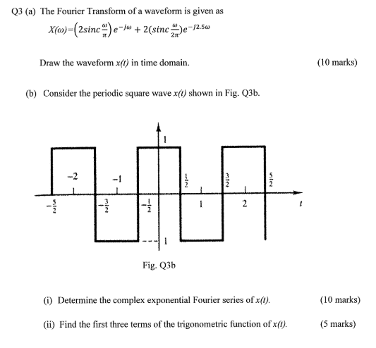 Q3 (a) The Fourier Transform of a waveform is given as Draw the waveform x() in time domain (10 marks) (b) Consider the periodic square wave x() shown in Fig. Q3b. -1 Fig. Q3b i) Determine the complex exponential Fourier series of x(0). (10 marks) (ii) Find the first three terms of the trigonometric function of x(0). (5 marks)