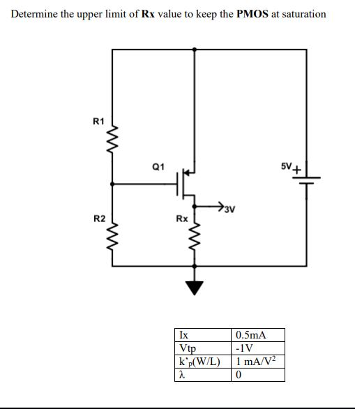 Determine the upper limit of Rx value to keep the PMOS at saturation 68 R1 5V+ 3V R2 Rx 0.5mA -1V Ix tp k(W/L) mA/v