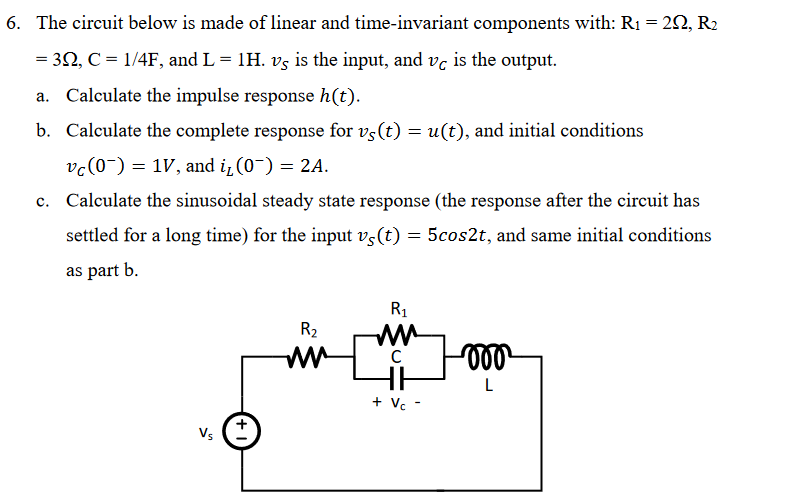 6. The circuit below is made of linear and time-invariant components with: Ri = 2Q, R2 3Q, C = 1/4F, and L-1 H. vs is the input, and vc is the output. a. Calculate the impulse response h(t) b. Calculate the complete response for vs(t)u(t), and initial conditions vc(V, and iL C0)-2A. Calculate the sinusoidal steady state response (the response after the circuit has settled for a long time) for the input vs(t) as part b c. 5cos2t, and same initial conditions R1 鮅