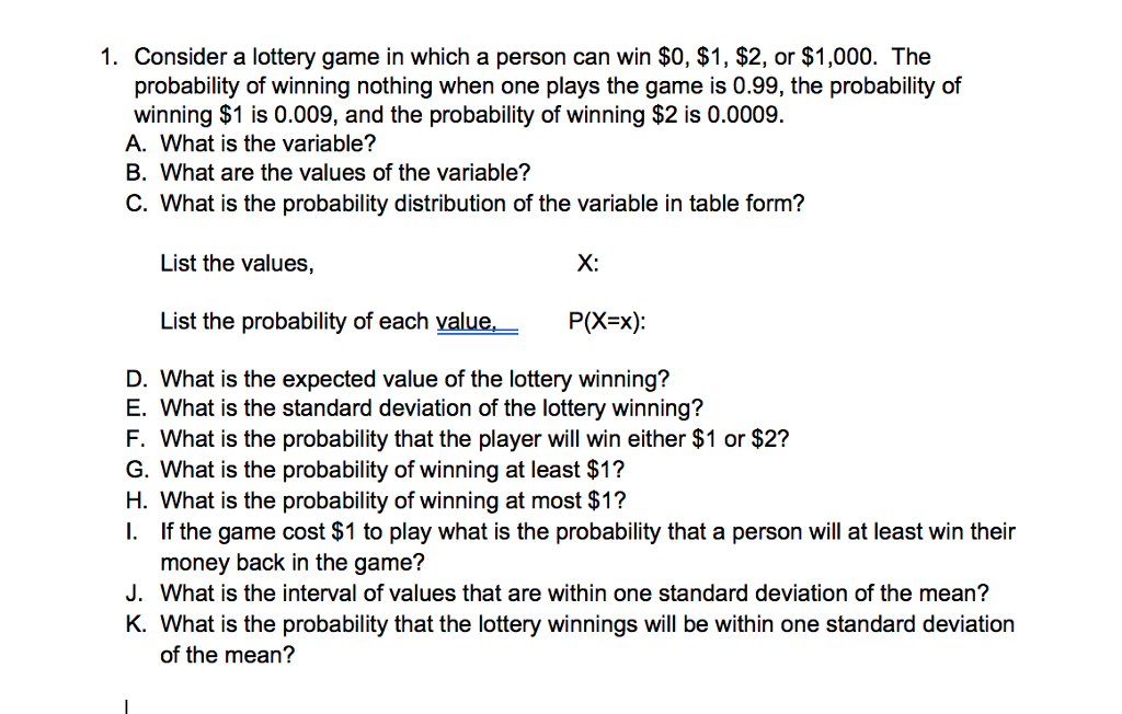 1. Consider a lottery game in which a person can win $0, $1, $2, or $1,000. The probability of winning nothing when one plays the game is 0.99, the probability of winning $1 is 0.009, and the probability of winning $2 is 0.0009. A. What is the variable? B. What are the values of the variable? C. What is the probability distribution of the variable in table form? List the values, X: List the probability of each value, P(Xx): D. What is the expected value of the lottery winning? E. What is the standard deviation of the lottery winning? F. What is the probability that the player will win either $1 or $2? G. What is the probability of winning at least $1? H. What is the probability of winning at most $1? I. If the game cost $1 to play what is the probability that a person will at least win their money back in the game? J. What is the interval of values that are within one standard deviation of the mean? K. What is the probability that the lottery winnings will be within one standard deviation of the mean?