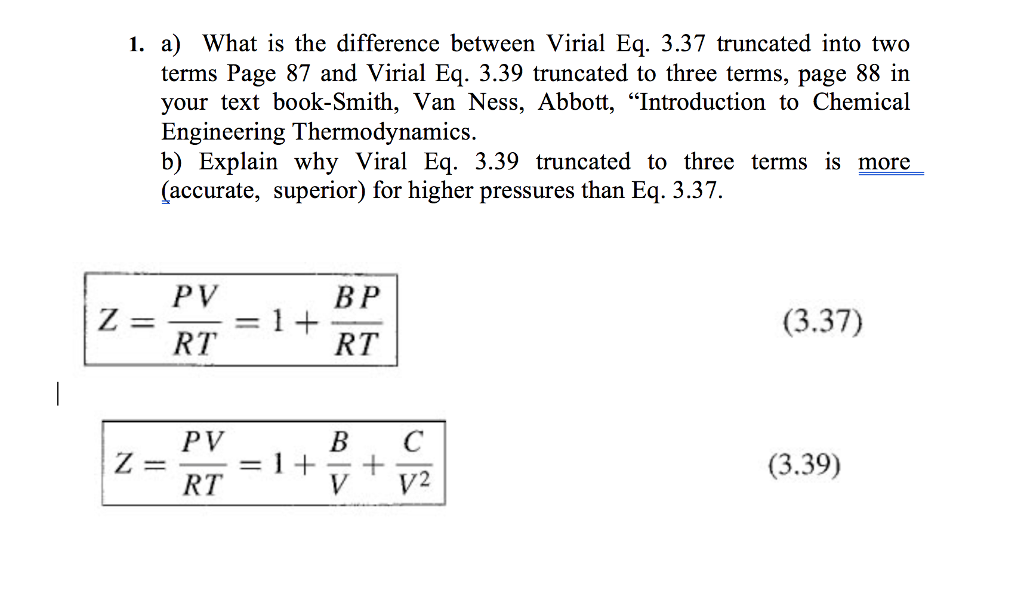 "1. a) What is the difference between Virial Eq. 3.37 truncated into two terms Page 87 and Virial Eq. 3.39 truncated to three terms, page 88 in your text book-Smith, Van Ness, Abbott, ""Introduction to Chemical Engineering Thermodynamics. b) Explain why Viral Eq. 3.39 truncated to three terms is more (accurate, superior) for higher pressures than Eq. 3.37. PV B P (3.37) RT PV B C (3.39) RT"
