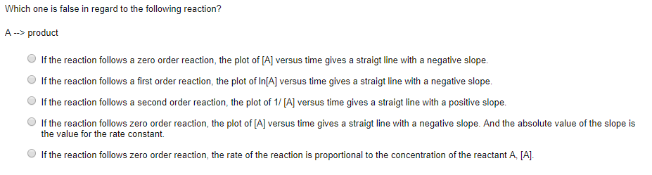Which one is false in regard to the following reaction? A->product If the reaction follows a zero order reaction, the plot of [A] versus time gives a straigt line with a negative slope. O If the reaction follows a first order reaction, the plot of In(A] versus time gives a straigt line with a negative slope. If the reaction follows a second order reaction, the plot of 1/ [A] versus time gives a straigt line with a positive slope. O If the reaction follows zero order reaction, the plot of [A] versus time gives a straigt line with a negative slope. And the absolute value of the slope is the value for the rate constant, If the reaction follows zero order reaction, the rate of the reaction is proportional to the concentration of the reactant A, [A]