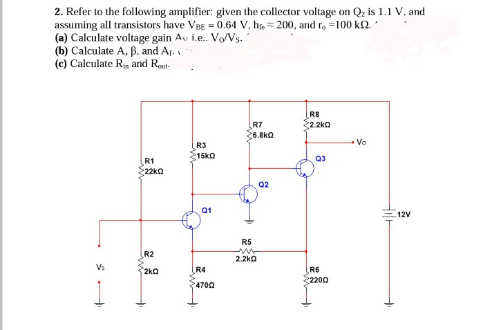 2. Refer to the following amplifier: given the collector voltage on Q2 is 1.1 V. and assuming all transistors have VBE = 0.64 V, he-200, and ro-100 k12. a) Calculate voltage gain Avi.e. Vo/Vs. ( (b) Calculate A, P, and Af. (c) Calculate Rin and Rout R8 2.2kΩ R7 R3 Q3 R1 22k Ω Q2 12V R5 R2 2.2kΩ Vs R6 220Ω R4 470Ω