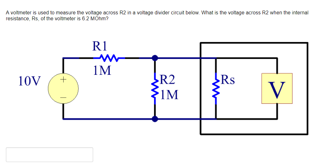 A voltmeter is used to measure the voltage across R2 in a voltage divider circuit below. What is the voltage across R2 when the internal resistance, Rs, of the voltmeter is 6.2 MOhm? R1 R2 1M Rs