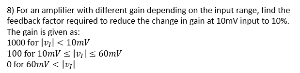 8) For an amplifier with different gain depending on the input range, find the feedback factor required to reduce the change in gain at 10mV input to 10%. The gain is given as: 1000 for lvl <10mV 100 for 10mV s |vl s 60mV 0 for 60mV < lvl