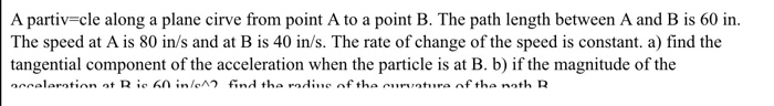 A partiv-cle along a plane cirve from point A to a point B. The path length between A and B is 60in The speed at A is 80 in/s and at B is 40 in/s. The rate of change of the speed is constant. a) find the tangential component of the acceleration when the particle is at B. b) if the magnitude of the