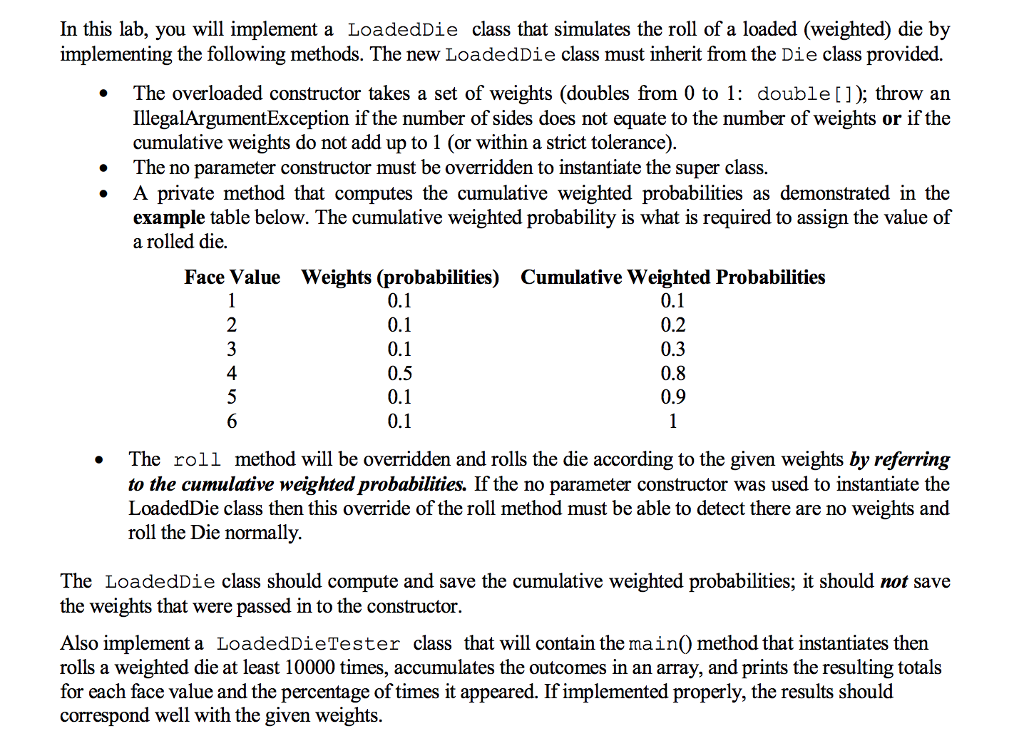 In this lab, you will implement a LoadedDie class that simulates the roll of a loaded (weighted) die by implementing the following methods. The new LoadedDie class must inherit from the Die class provided. The overloaded constructor takes a set of weights (doubles from 0 to 1: double[]); throw an IllegalArgumentException if the number of sides does not equate to the number of weights or if the cumulative weights do not add up to 1 (or within a strict tolerance) . The no parameter constructor must be overridden to instantiate the super class. A private method that computes the cumulative weighted probabilities as demonstrated in the example table below. The cumulative weighted probability is what is required to assign the value of a rolled die. Face Value Weights (probabilities) Cumulative Weighted Probabilities 0.2 0.3 0.8 0.9 4 0.5 . The roll method will be overridden and rolls the die according to the given weights by referring to the cumulative weighted probabilities. If the no parameter constructor was used to instantiate the LoadedDie class then this override of the roll method must be able to detect there are no weights and roll the Die normally The LoadedDie class should compute and save the cumulative weighted probabilities; it should not save the weights that were passed in to the constructor Also implement a LoadedDieTester class that will contain the main0 method that instantiates then rolls a weighted die at least 10000 times, accumulates the outcomes in an array, and prints the resulting totals for each face value and the percentage of times it appeared. If implemented properly, the results should correspond well with the given weights