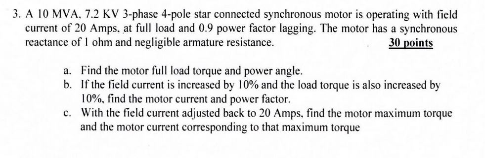 3. A 10 MVA, 7.2 KV 3-phase 4-pole star connected synchronous motor is operating with field current of 20 Amps, at full load and 0.9 power factor lagging. The motor has a synchronous reactance of 1 ohm and negligible armature resistance. 30 points a. Find the motor full load torque and power angle. b. If the field current is increased by 10% and the load torque is also increased by 10%, find the motor current and power factor. With the field current adjusted back to 20 Amps, find the motor maximum torque and the motor current corresponding to that maximum torque c.
