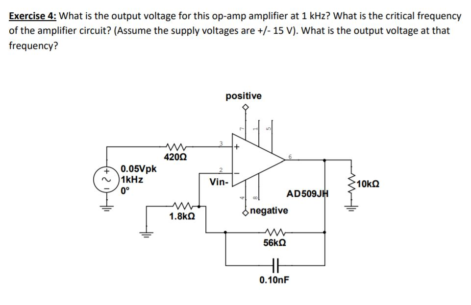 Exercise 4: What is the output voltage for this op-amp amplifier at 1 kHz? What is the critical frequency of the amplifier circuit? (Assume the supply voltages are +/- 15 V). What is the output voltage at that frequency? positive 420Ω 0.05/pk 1kHz Vin- 0° AD509JH negative 1.8㏀ 0.10nF