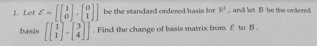17 be the standard ordered basis for R2, and let B be the ordered 1. Let E basis 11 /3 Find the change of basis matrix from E to B