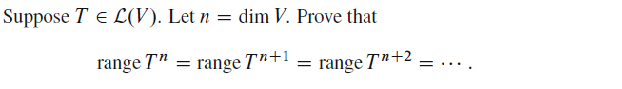 Image for Suppose T element of L(V). Let n = dim V. Prove that range T^n = range T^n+1 = range T^n+2 = ....