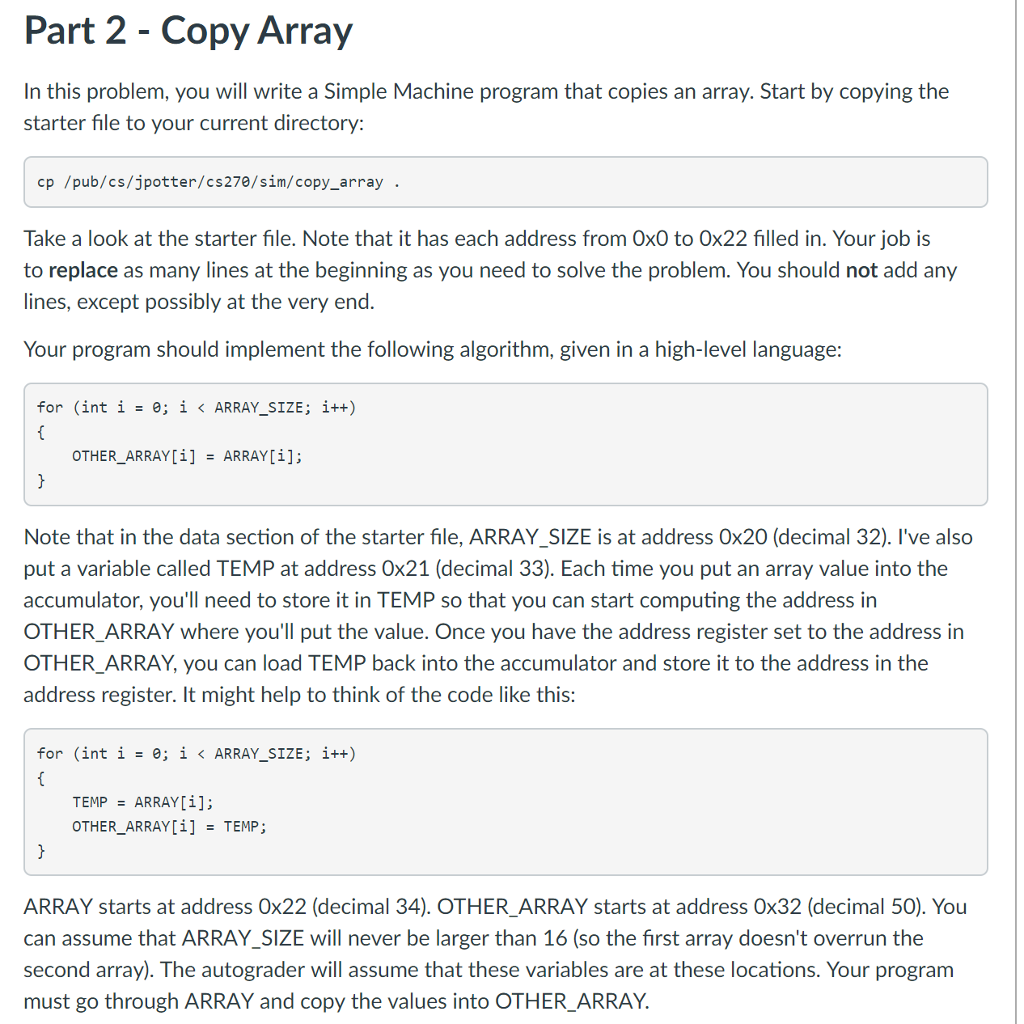 Part 2 - Copy Array In this problem, you will write a Simple Machine program that copies an array. Start by copying the starter file to your current directory: cp /pub/cs/jpotter/cs270/sim/copy_array Take a look at the starter file. Note that it has each address from Ox0 to Ox22 filled in. Your job is to replace as many lines at the beginning as you need to solve the problem. You should not add any lines, except possibly at the very end Your program should implement the following algorithm, given in a high-level language: for (int i = e; 〈 ARRAY-SIZE; i++) OTHER-ARRAY[i] ARRAY[i]; = Note that in the data section of the starter file, ARRAY SIZE is at address Ox20 (decimal 32). Ive also put a variable called TEMP at address Ox21 (decimal 33). Each time you put an array value into the accumulator, youll need to store it in TEMP so that you can start computing the address in OTHER ARRAY where youll put the value. Once you have the address register set to the address in OTHER ARRAY, you can load TEMP back into the accumulator and store it to the address in the address register. It might help to think of the code like this: for (int 1-0; 1 < ARRAY-SIZE ; i++) TEMP ARRAY[i]; OTHER-ARRAY[1] = TEMP ; ARRAY starts at address 0x22 (decimal 34). OTHER ARRAY starts at address Ox32 (decimal 50). You can assume that ARRAY_SIZE will never be larger than 16 (so the first array doesnt overrun the second array). The autograder will assume that these variables are at these locations. Your program must go through ARRAY and copy the values into OTHER_ARRAY.