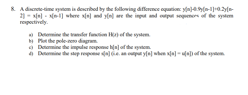 8. A discrete-time system is described by the following difference equation: y[n]-0.9y[n-1]H0.2y[n 2] = x[n] -x(n-1] where x[n] and y[n] are the input and output sequences of the system respectivelv. a) Determine the transfer function H(z) of the system b) Plot the pole-zero diagram. c) Determine the impulse response h[n] of the system. d) Determine the step response s[n] (i.e. an output y[n] when x[n]u[n of the system