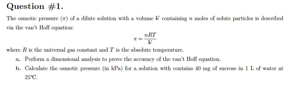 Question #1. The osmotic pressure (T) of a dilute solution with a volume V containing n moles of solute particles is described via the vant Hoff equation: n RT where R is the universal gas constant and T is the absolute temperature. a. Perform a dimensional analysis to prove the accuracy of the vant Hoff equation. b. Calculate the osmotic pressure (in kPa) for a solution with contains 40 mg of sucrose in 1 L of water at 25℃