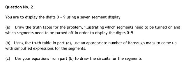 Question No. 2 You are to display the digits 0 9 using a seven segment display (a) Draw the truth table for the problem, illustrating which segments need to be turned on and which segments need to be turned off in order to display the digits 0-9 (b) Using the truth table in part (a), use an appropriate number of Karnaugh maps to come up with simplified expressions for the segments. (c) Use your equations from part (b) to draw the circuits for the segments