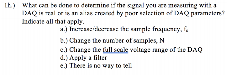 lh.) What can be done to determine if the signal you are measuring with a DAQ is real or is an alias created by poor selection of DAQ parameters? Indicate all that apply. a.) Increase/decrease the sample frequency, fs b.) Change the number of samples, N c.) Change the full scale voltage range of the DAQ d.) Apply a filter e.) There is no way to tell